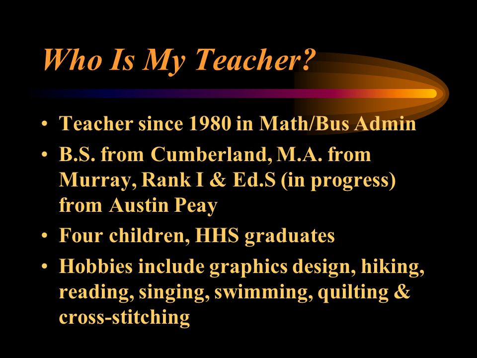 Who Is My Teacher? Teacher since 1980 in Math/Bus Admin B.S. from Cumberland, M.A. from Murray, Rank I & Ed.S (in progress) from Austin Peay Four chil
