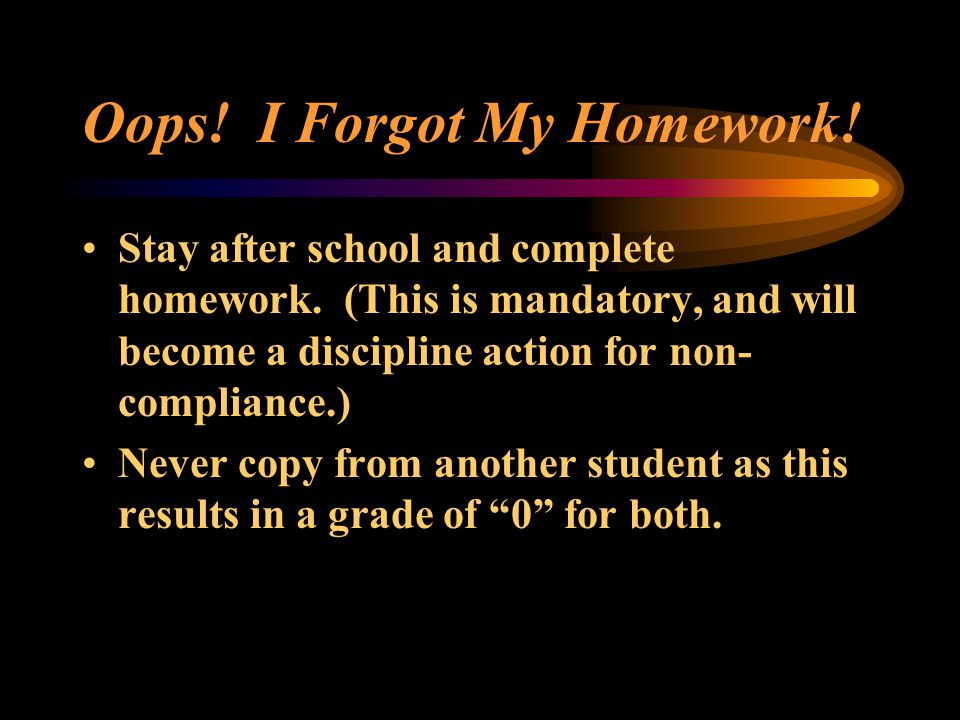 Oops. I Forgot My Homework. Stay after school and complete homework.