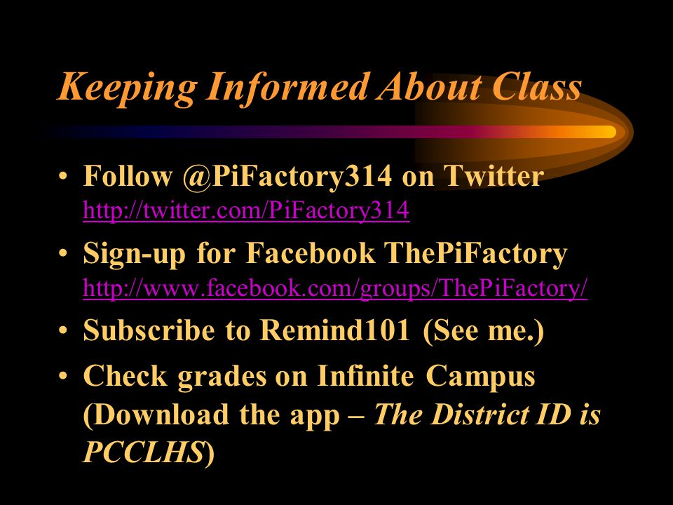 Keeping Informed About Class Follow @PiFactory314 on Twitter http://twitter.com/PiFactory314 http://twitter.com/PiFactory314 Sign-up for Facebook ThePiFactory http://www.facebook.com/groups/ThePiFactory/ http://www.facebook.com/groups/ThePiFactory/ Subscribe to Remind101 (See me.) Check grades on Infinite Campus (Download the app – The District ID is PCCLHS)