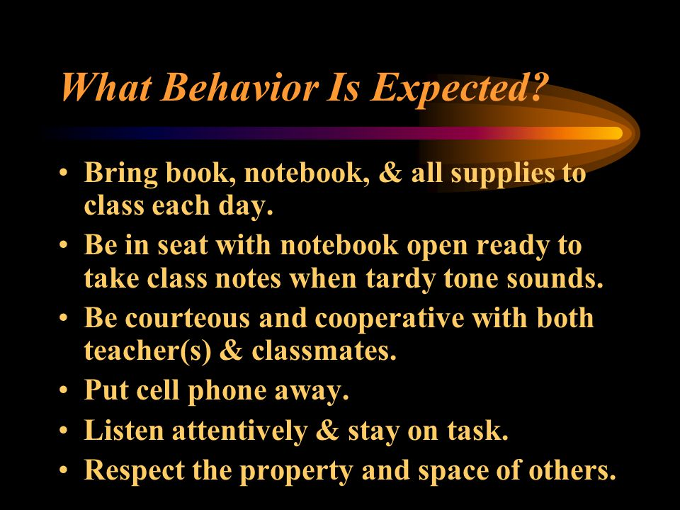 What Behavior Is Expected. Bring book, notebook, & all supplies to class each day.
