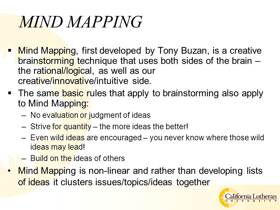 MIND MAPPING  Mind Mapping, first developed by Tony Buzan, is a creative brainstorming technique that uses both sides of the brain – the rational/logical, as well as our creative/innovative/intuitive side.