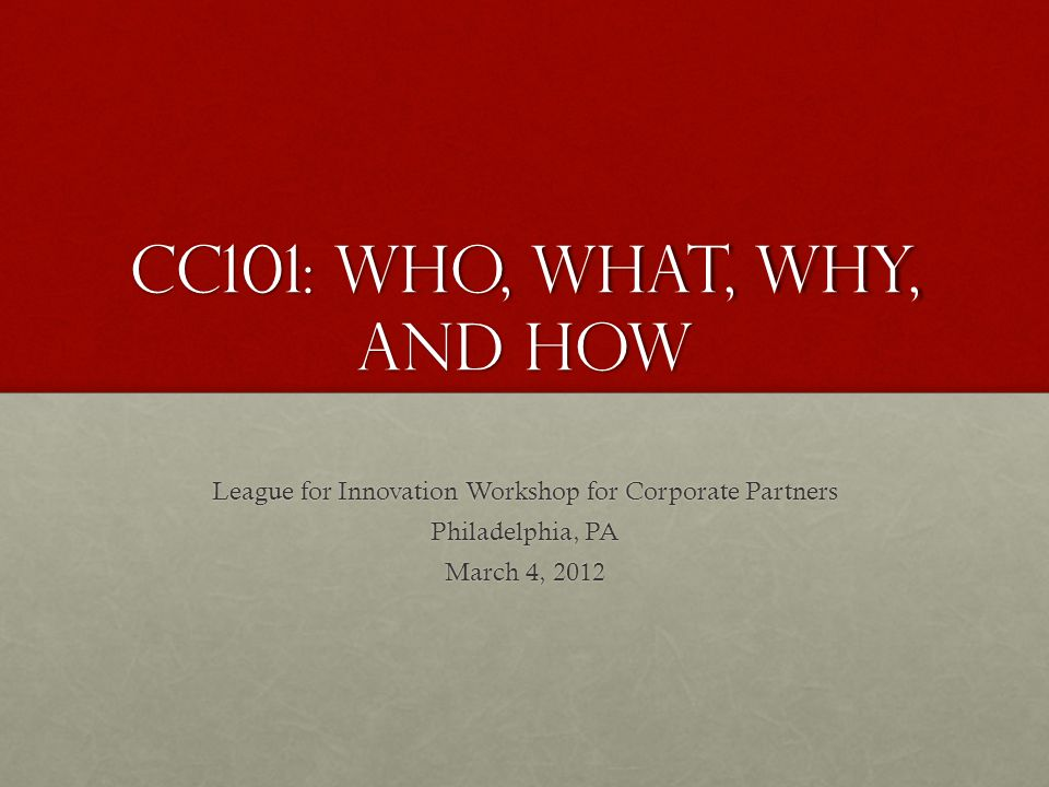 CC101: Who, What, Why, and How League for Innovation Workshop for Corporate Partners Philadelphia, PA March 4, 2012