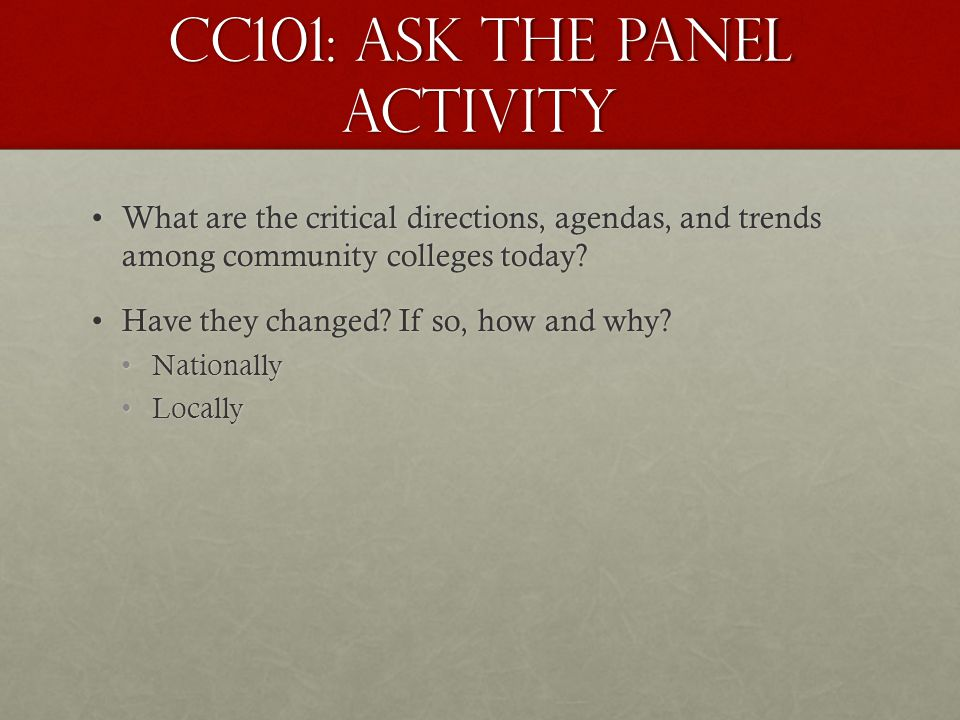 CC101: Ask the Panel Activity What are the critical directions, agendas, and trends among community colleges today?What are the critical directions, a