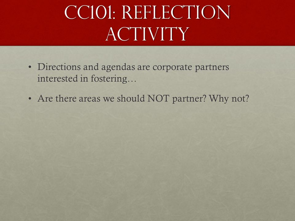 CC101: Reflection Activity Directions and agendas are corporate partners interested in fostering…Directions and agendas are corporate partners interested in fostering… Are there areas we should NOT partner.