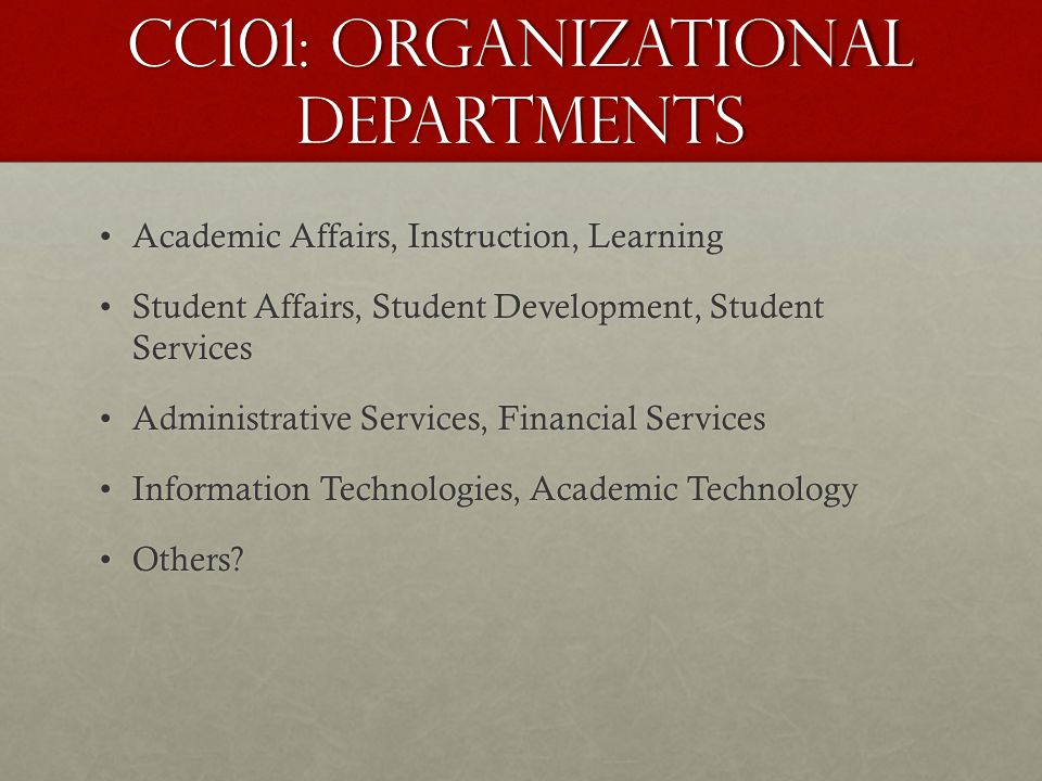 CC101: Organizational Departments Academic Affairs, Instruction, LearningAcademic Affairs, Instruction, Learning Student Affairs, Student Development,