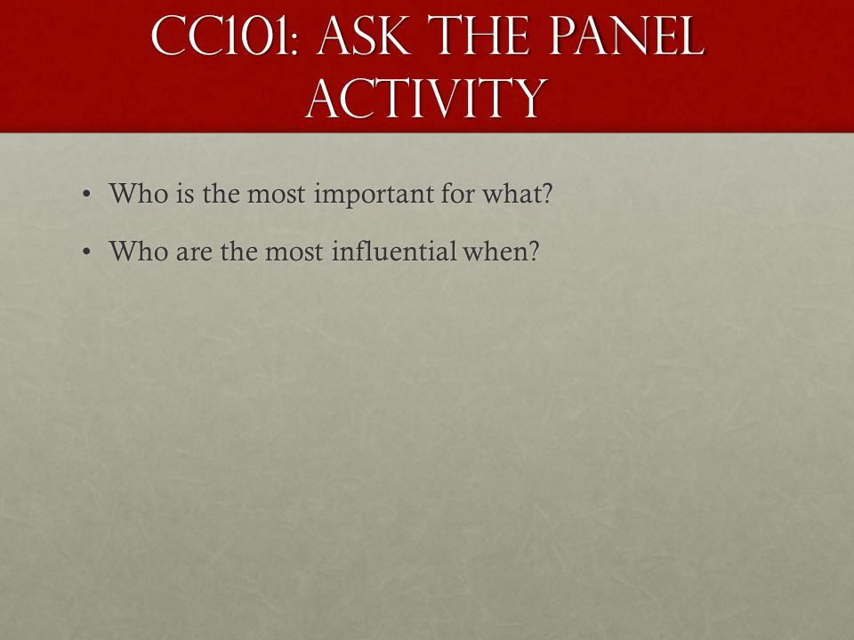 CC101: Ask the Panel Activity Who is the most important for what?Who is the most important for what? Who are the most influential when?Who are the mos
