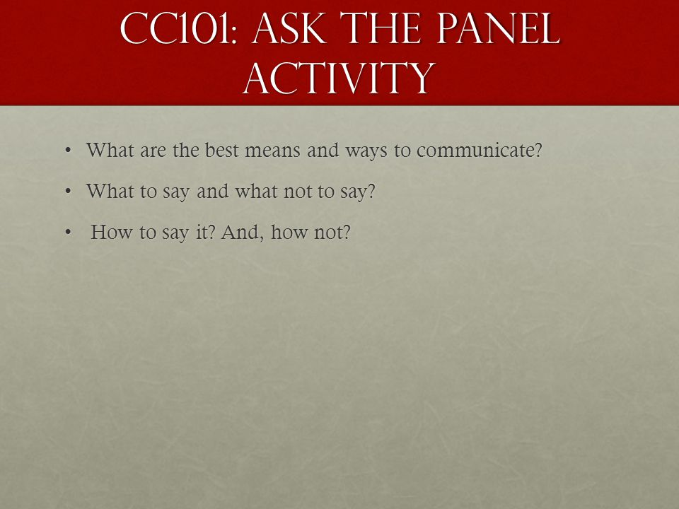 CC101: Ask the Panel Activity What are the best means and ways to communicate?What are the best means and ways to communicate? What to say and what no