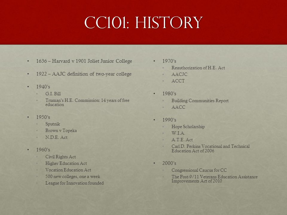 CC101: History 1636 – Harvard v 1901 Joliet Junior College 1922 – AAJC definition of two-year college 1940's G.I.