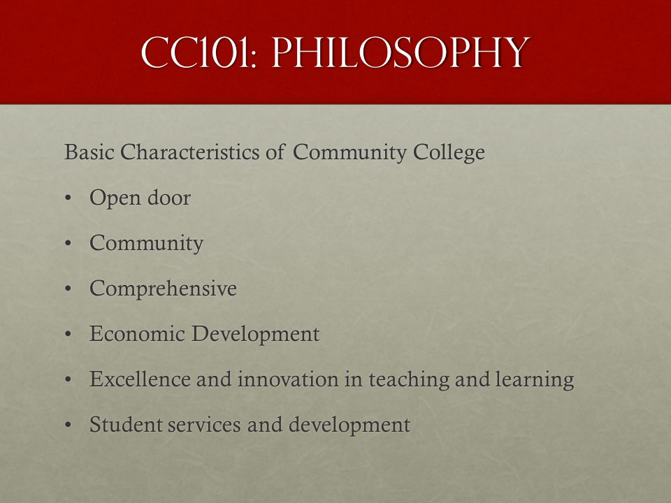 CC101: Philosophy Basic Characteristics of Community College Open doorOpen door CommunityCommunity ComprehensiveComprehensive Economic DevelopmentEconomic Development Excellence and innovation in teaching and learningExcellence and innovation in teaching and learning Student services and developmentStudent services and development