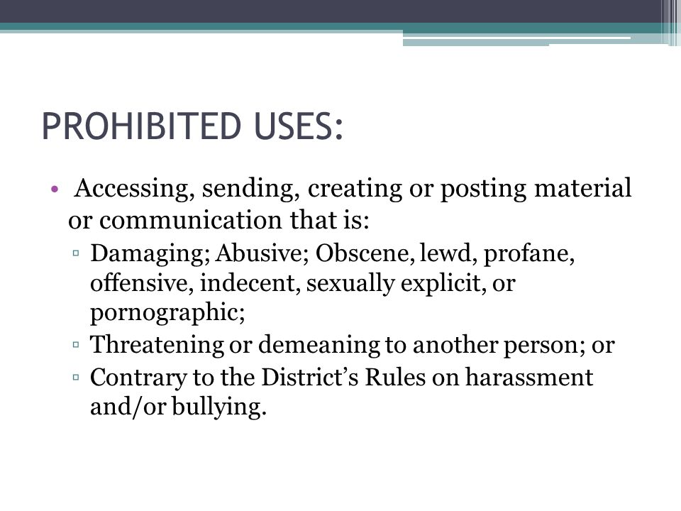 PROHIBITED USES: Accessing, sending, creating or posting material or communication that is: ▫Damaging; Abusive; Obscene, lewd, profane, offensive, indecent, sexually explicit, or pornographic; ▫Threatening or demeaning to another person; or ▫Contrary to the District's Rules on harassment and/or bullying.