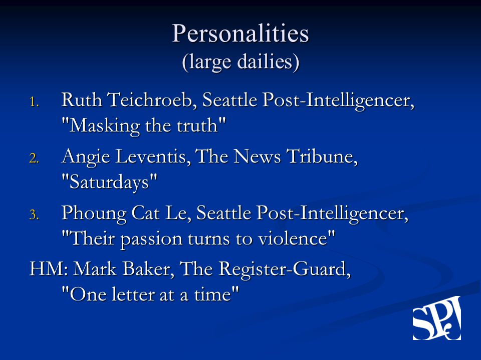 Personalities (large dailies) 1. Ruth Teichroeb, Seattle Post-Intelligencer, Masking the truth 2.