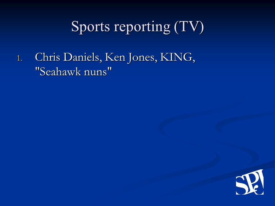 Sports reporting (TV) 1. Chris Daniels, Ken Jones, KING, Seahawk nuns