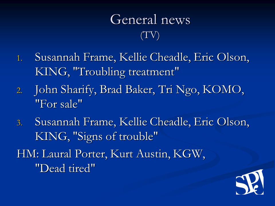 General news (TV) 1. Susannah Frame, Kellie Cheadle, Eric Olson, KING, Troubling treatment 2.