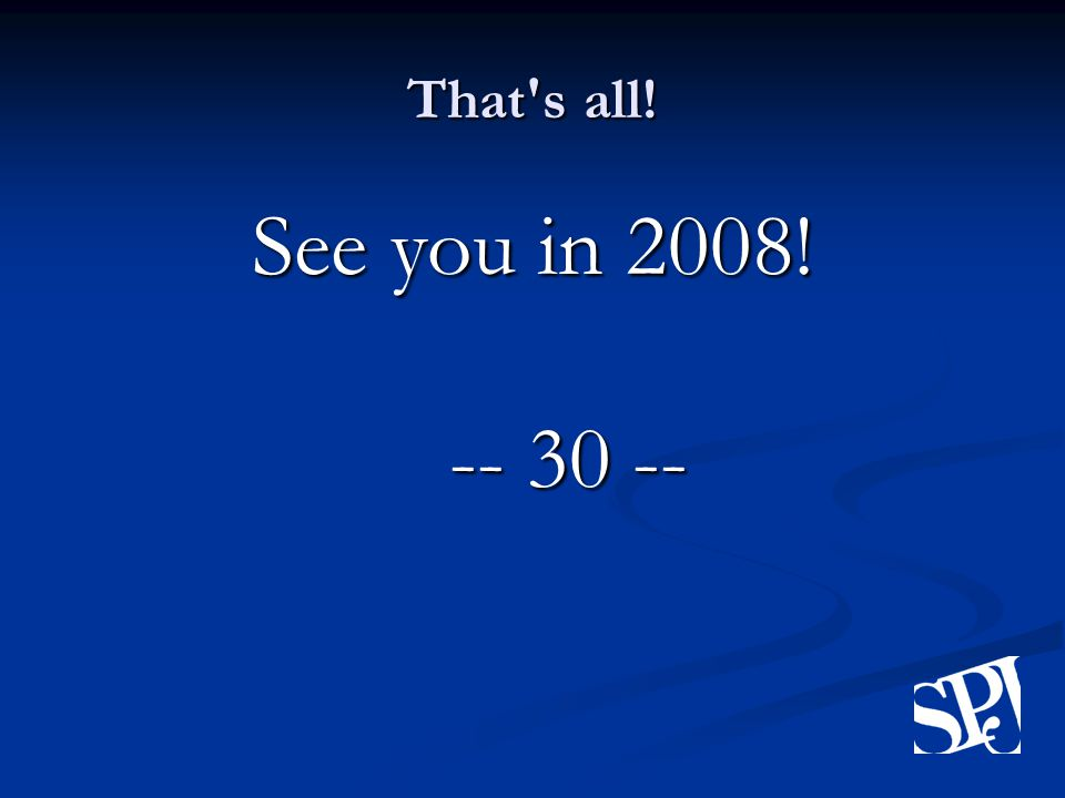 That s all! See you in 2008! -- 30 --