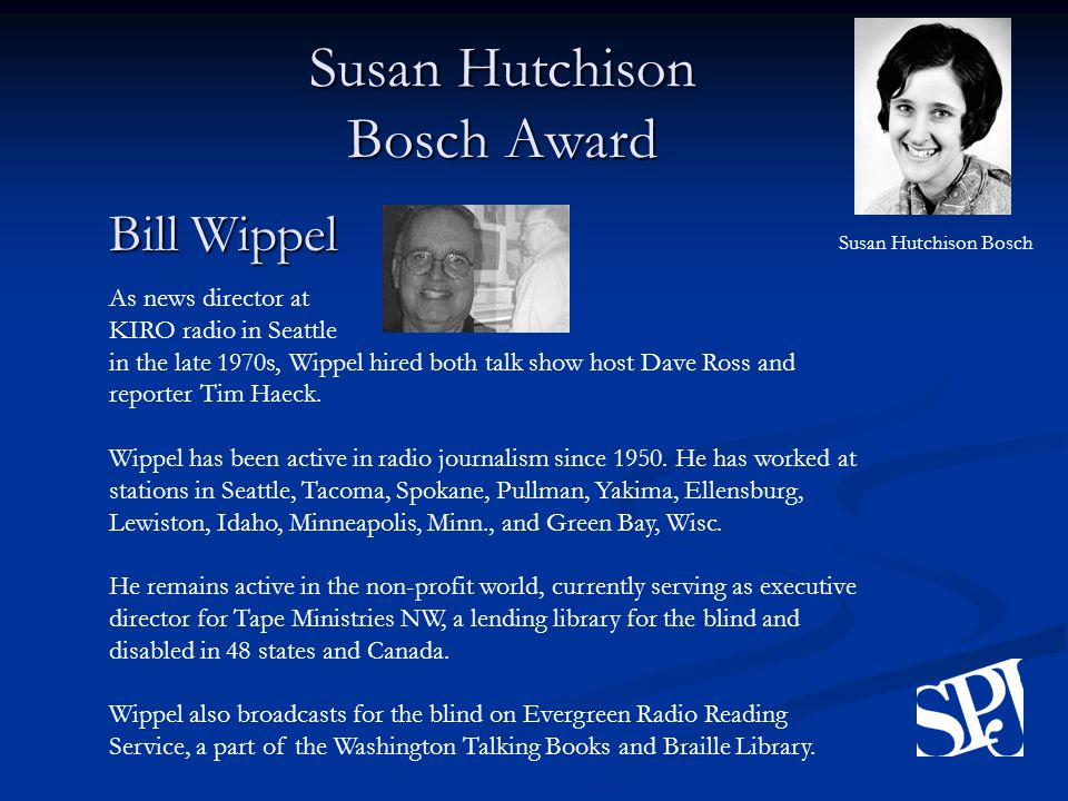 Susan Hutchison Bosch Award Bill Wippel As news director at KIRO radio in Seattle in the late 1970s, Wippel hired both talk show host Dave Ross and reporter Tim Haeck.