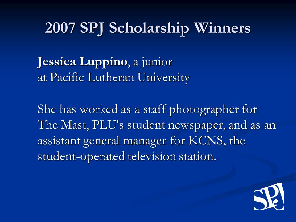 2007 SPJ Scholarship Winners Jessica Luppino, a junior at Pacific Lutheran University She has worked as a staff photographer for The Mast, PLU s student newspaper, and as an assistant general manager for KCNS, the student-operated television station.