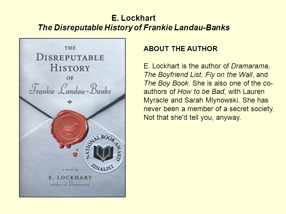 E. Lockhart The Disreputable History of Frankie Landau-Banks ABOUT THE BOOK (from the publisher) Frankie Landau-Banks at age 14: Debate Club. Her fath