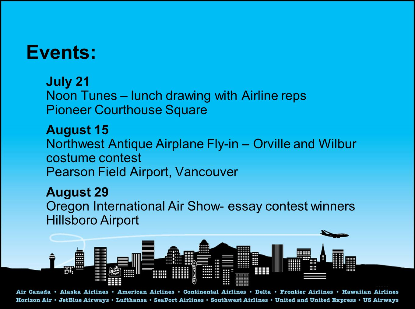 Events: July 21 Noon Tunes – lunch drawing with Airline reps Pioneer Courthouse Square August 15 Northwest Antique Airplane Fly-in – Orville and Wilbur costume contest Pearson Field Airport, Vancouver August 29 Oregon International Air Show- essay contest winners Hillsboro Airport