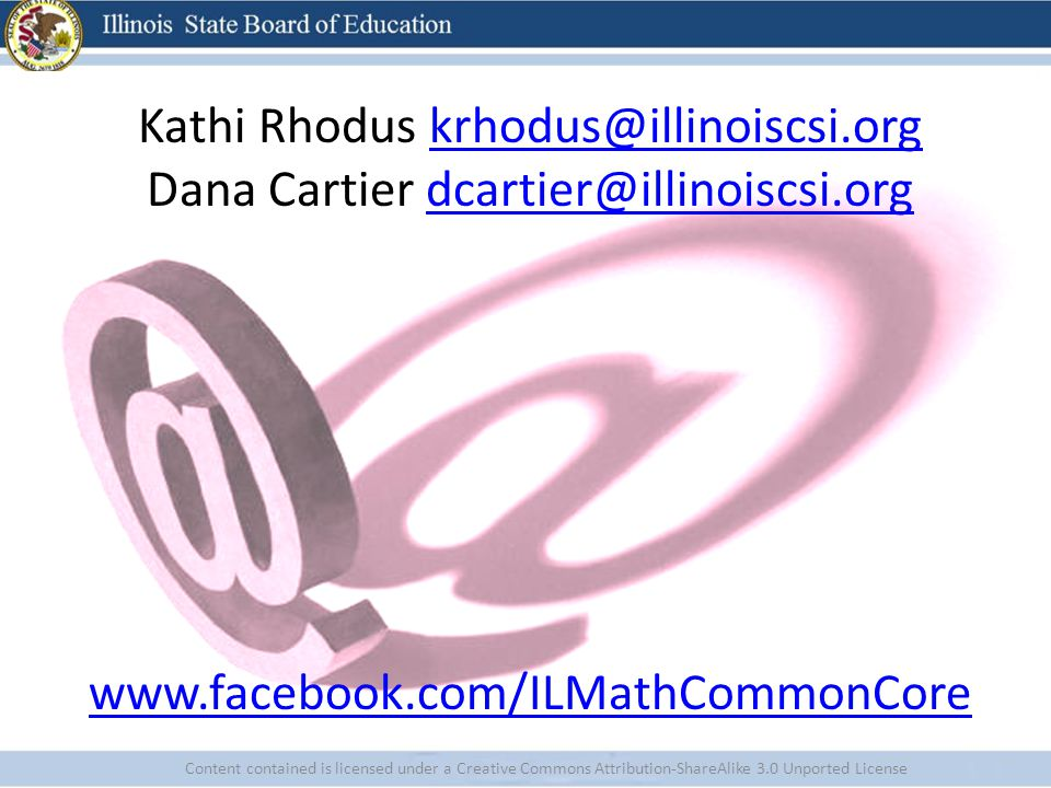 Content contained is licensed under a Creative Commons Attribution-ShareAlike 3.0 Unported License Kathi Rhodus krhodus@illinoiscsi.orgkrhodus@illinoiscsi.org Dana Cartier dcartier@illinoiscsi.orgdcartier@illinoiscsi.org www.facebook.com/ILMathCommonCore