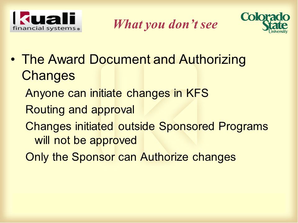What you don't see The Award Document and Authorizing Changes Anyone can initiate changes in KFS Routing and approval Changes initiated outside Sponsored Programs will not be approved Only the Sponsor can Authorize changes
