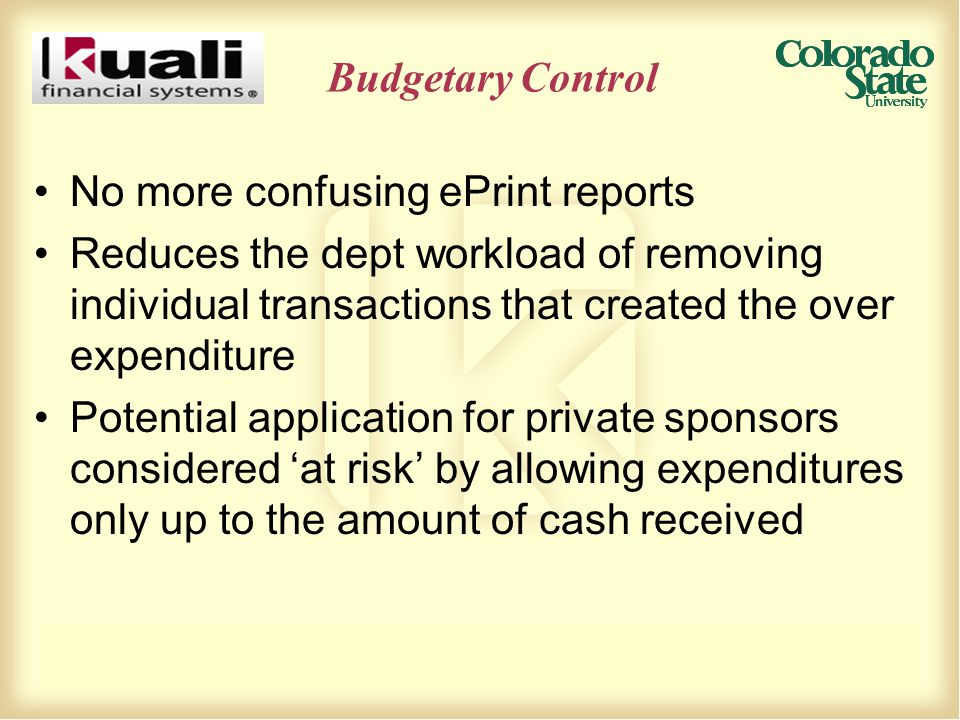 No more confusing ePrint reports Reduces the dept workload of removing individual transactions that created the over expenditure Potential application for private sponsors considered 'at risk' by allowing expenditures only up to the amount of cash received