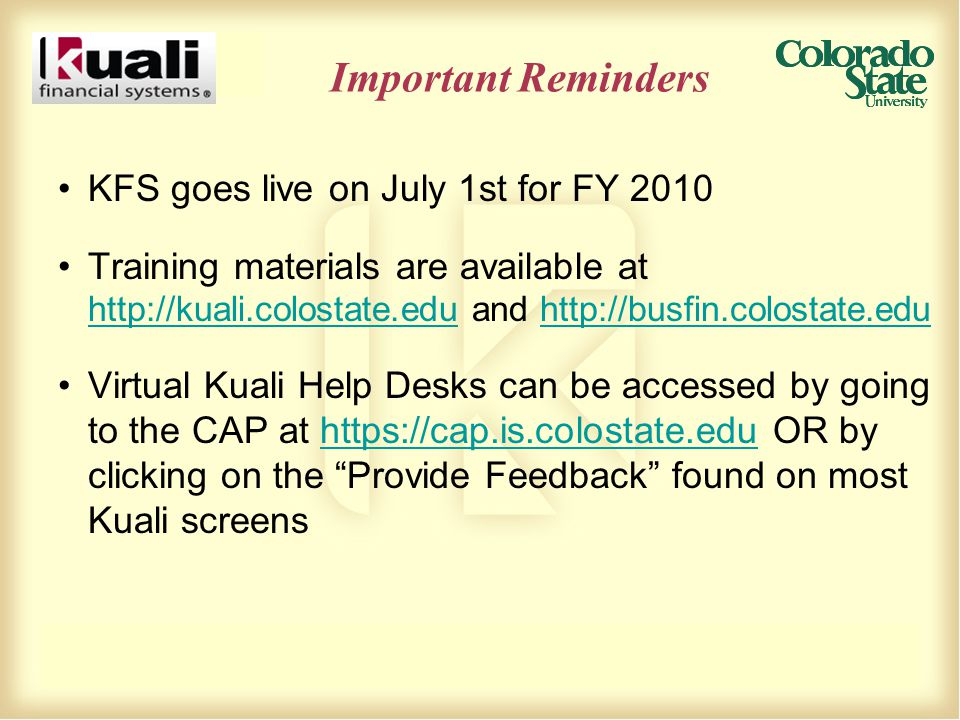 Important Reminders KFS goes live on July 1st for FY 2010 Training materials are available at http://kuali.colostate.edu and http://busfin.colostate.edu http://kuali.colostate.eduhttp://busfin.colostate.edu Virtual Kuali Help Desks can be accessed by going to the CAP at https://cap.is.colostate.edu OR by clicking on the Provide Feedback found on most Kuali screenshttps://cap.is.colostate.edu