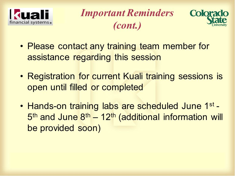 Important Reminders (cont.) Please contact any training team member for assistance regarding this session Registration for current Kuali training sessions is open until filled or completed Hands-on training labs are scheduled June 1 st - 5 th and June 8 th – 12 th (additional information will be provided soon)