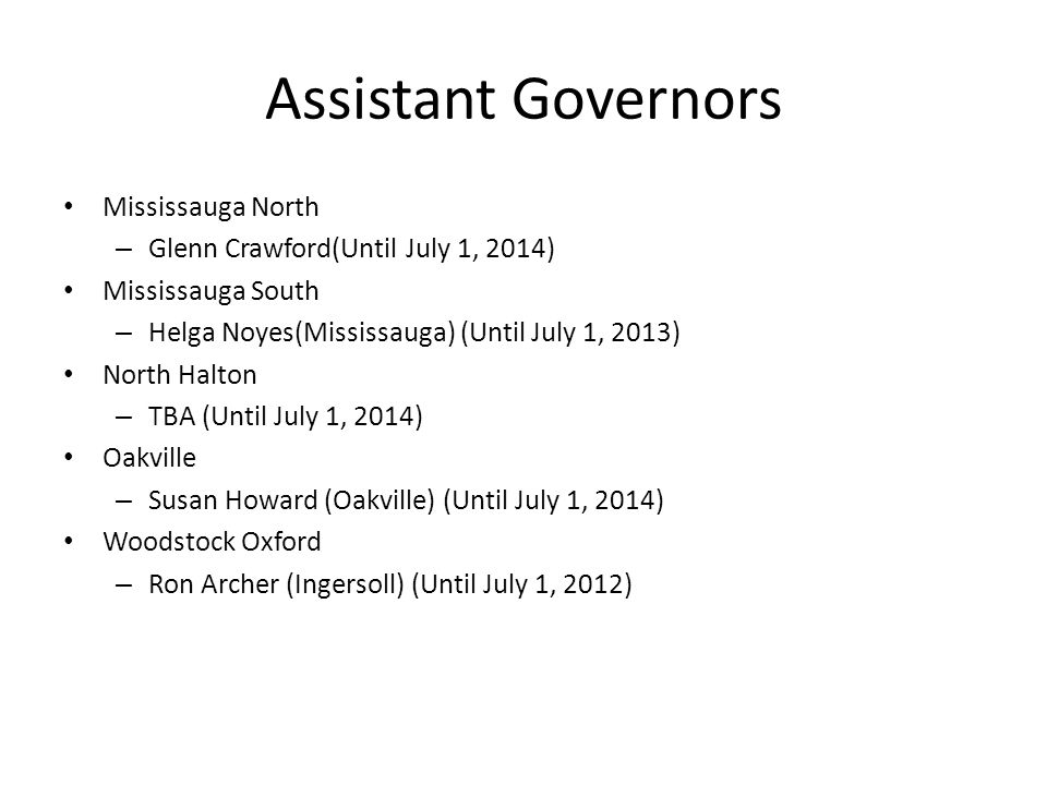 Assistant Governors Mississauga North – Glenn Crawford(Until July 1, 2014) Mississauga South – Helga Noyes(Mississauga) (Until July 1, 2013) North Halton – TBA (Until July 1, 2014) Oakville – Susan Howard (Oakville) (Until July 1, 2014) Woodstock Oxford – Ron Archer (Ingersoll) (Until July 1, 2012)