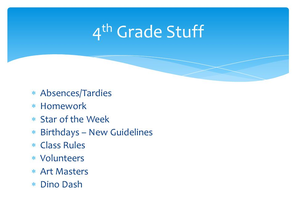  Absences/Tardies  Homework  Star of the Week  Birthdays – New Guidelines  Class Rules  Volunteers  Art Masters  Dino Dash 4 th Grade Stuff