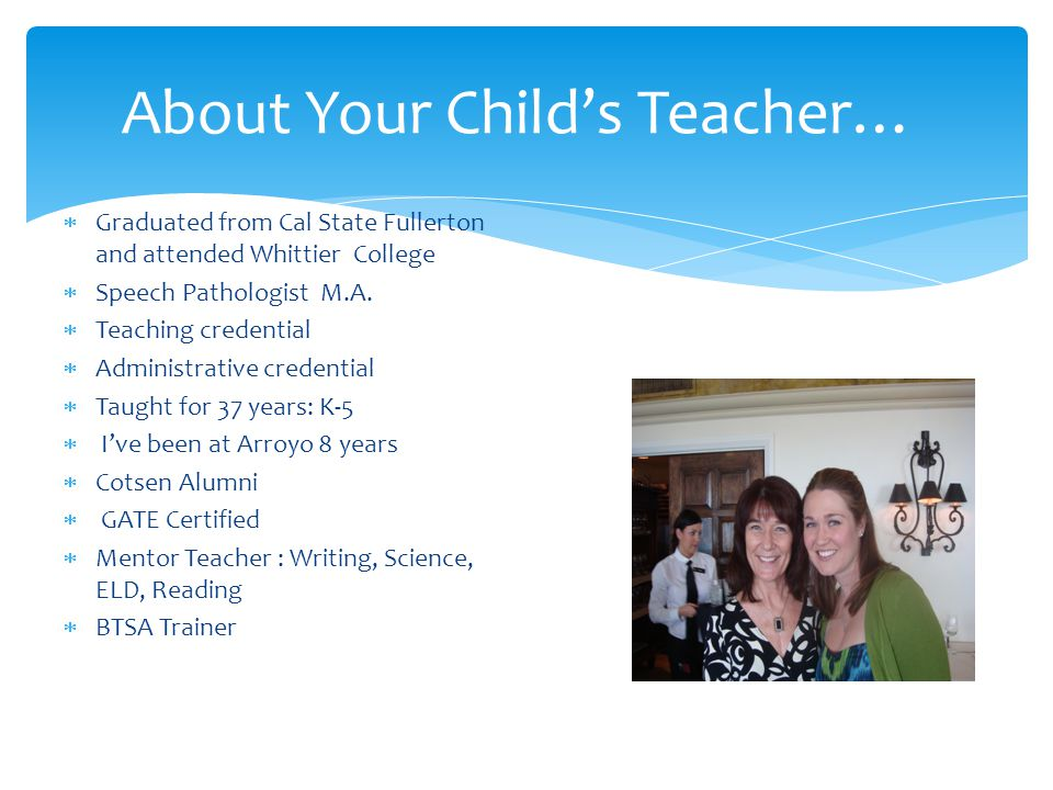 About Your Child's Teacher…  Graduated from Cal State Fullerton and attended Whittier College  Speech Pathologist M.A.