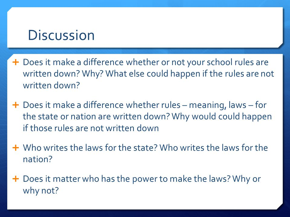 Discussion  Does it make a difference whether or not your school rules are written down? Why? What else could happen if the rules are not written dow