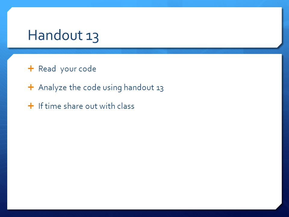 Handout 13  Read your code  Analyze the code using handout 13  If time share out with class