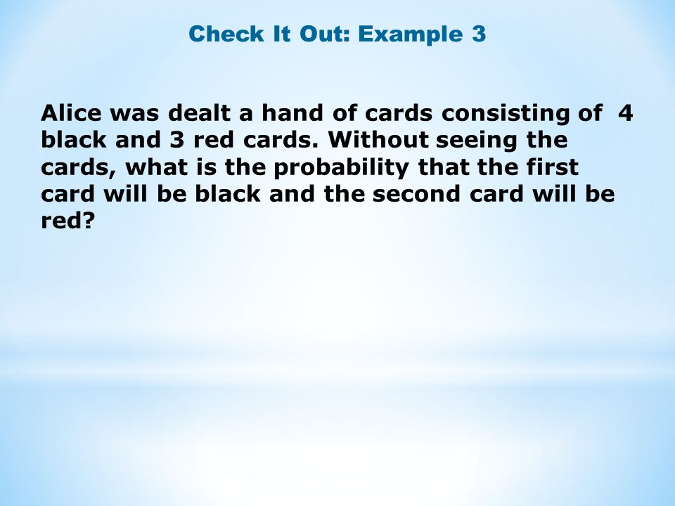 Check It Out: Example 3 Alice was dealt a hand of cards consisting of 4 black and 3 red cards.