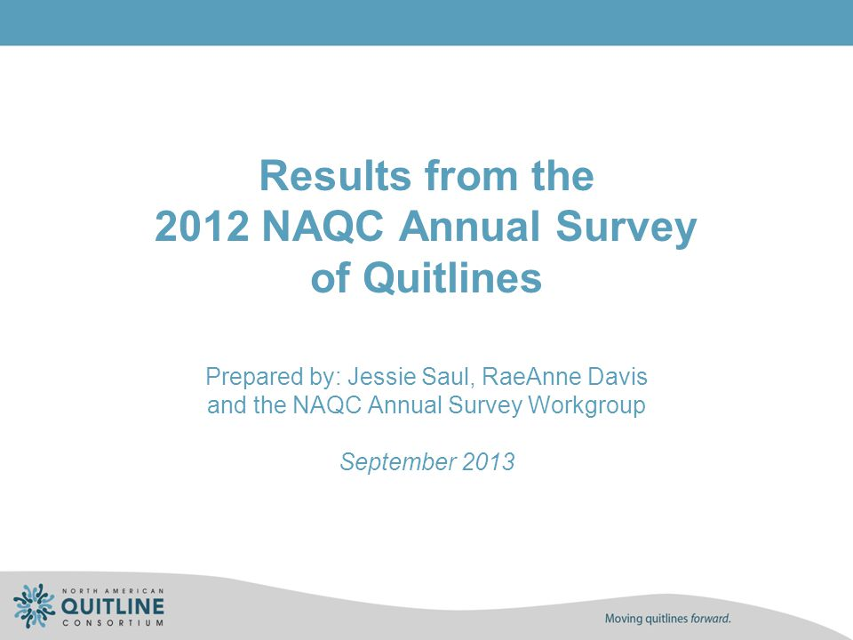 Quit Rate Context 37 US and 2 Canadian quitlines used the NAQC standard quit rate calculation Consent rates averaged 90%, ranging from 49% to 100% (n=36) Response rates averaged 42%, ranging from 8% to 64% (n=38) Only 11 US and 1 Canadian quitline reported a response rate of 50% or greater, as recommended in the Measuring Quit Rates NAQC Issue Paper.
