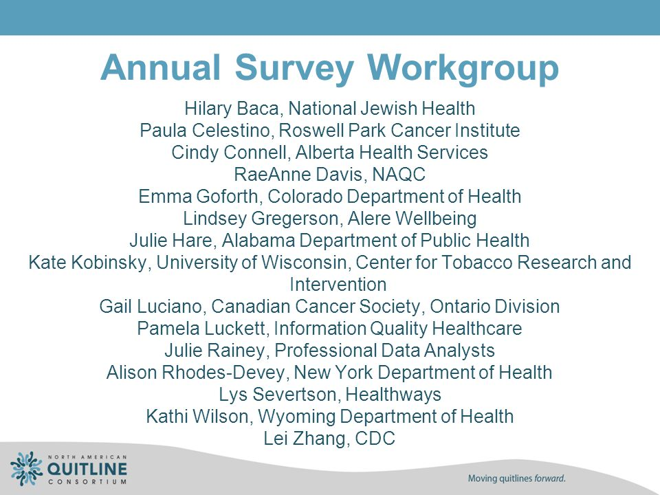 Annual Survey Workgroup Hilary Baca, National Jewish Health Paula Celestino, Roswell Park Cancer Institute Cindy Connell, Alberta Health Services RaeA