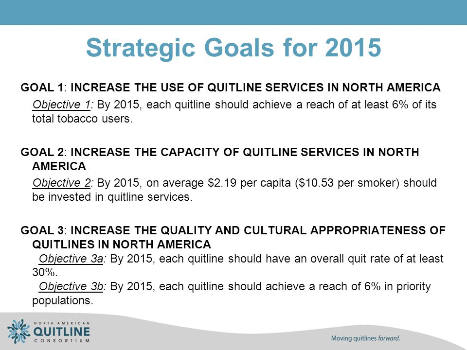 Strategic Goals for 2015 GOAL 1: INCREASE THE USE OF QUITLINE SERVICES IN NORTH AMERICA Objective 1: By 2015, each quitline should achieve a reach of