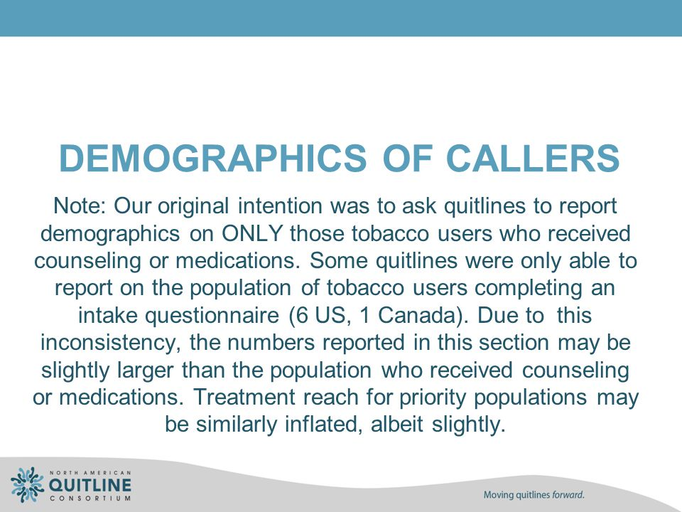DEMOGRAPHICS OF CALLERS Note: Our original intention was to ask quitlines to report demographics on ONLY those tobacco users who received counseling o