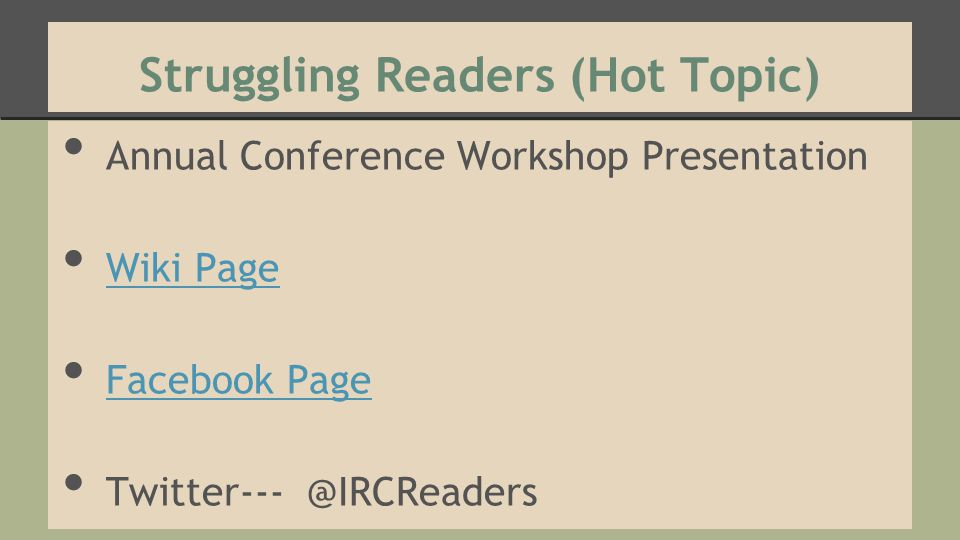 Struggling Readers (Hot Topic) Annual Conference Workshop Presentation Wiki Page Facebook Page Twitter--- @IRCReaders