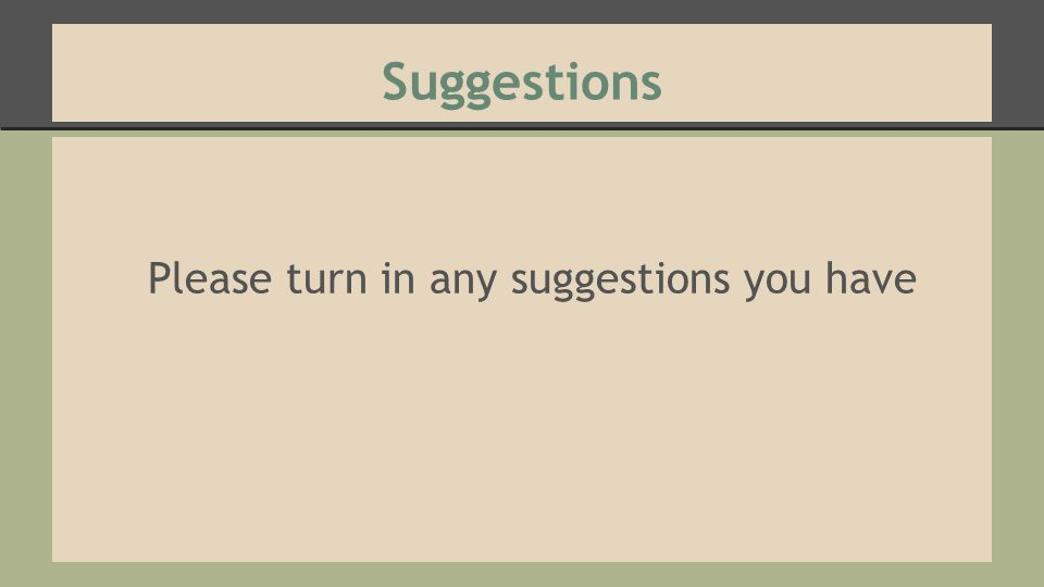 Suggestions Please turn in any suggestions you have