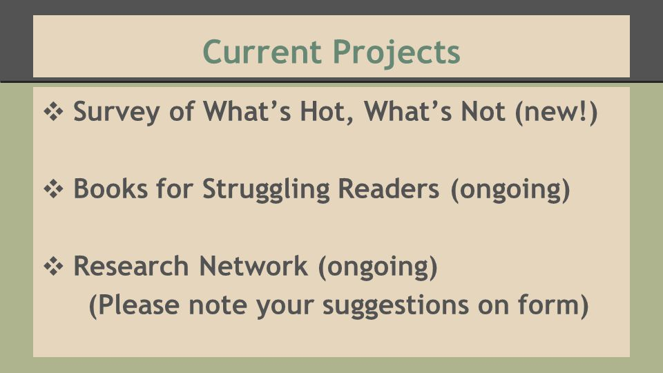 Current Projects ❖ Survey of What's Hot, What's Not (new!) ❖ Books for Struggling Readers (ongoing) ❖ Research Network (ongoing) (Please note your sug