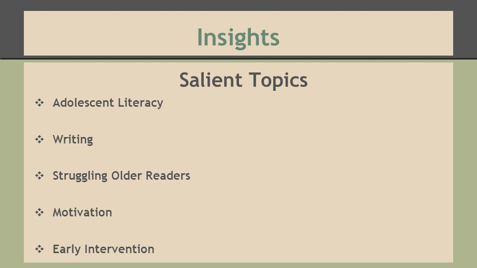 Insights Salient Topics ❖ Adolescent Literacy ❖ Writing ❖ Struggling Older Readers ❖ Motivation ❖ Early Intervention