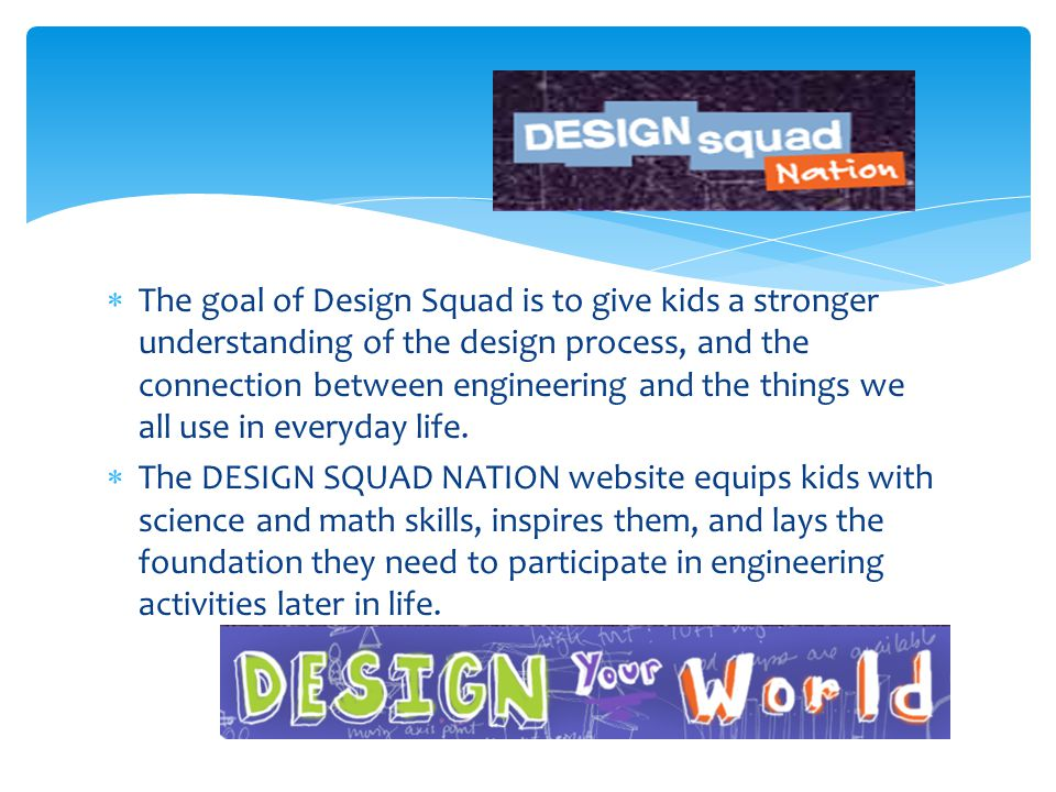  The goal of Design Squad is to give kids a stronger understanding of the design process, and the connection between engineering and the things we all use in everyday life.