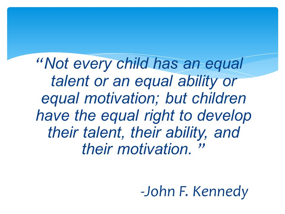 Not every child has an equal talent or an equal ability or equal motivation; but children have the equal right to develop their talent, their ability, and their motivation.