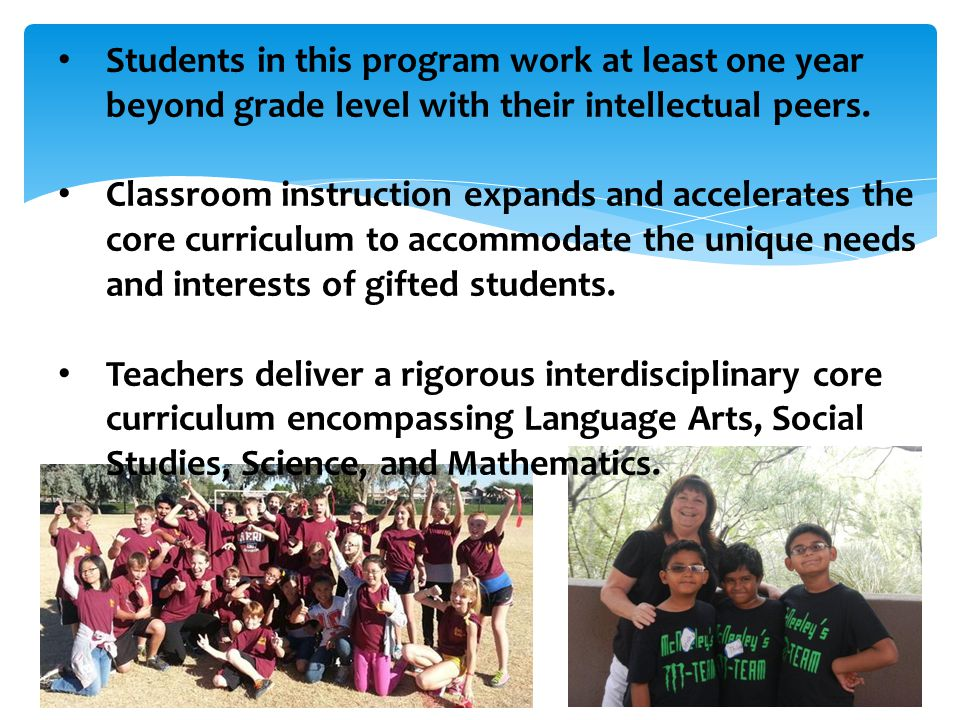 Students in this program work at least one year beyond grade level with their intellectual peers.