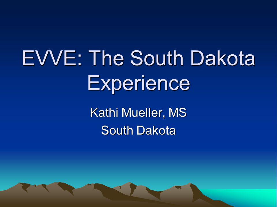 EVVE: The South Dakota Experience Kathi Mueller, MS South Dakota