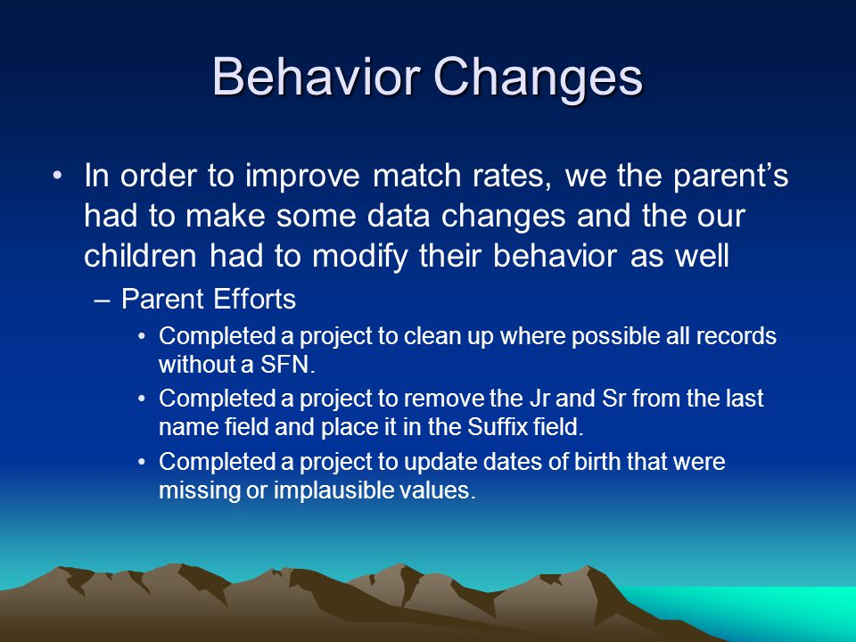 Behavior Changes In order to improve match rates, we the parent's had to make some data changes and the our children had to modify their behavior as well –Parent Efforts Completed a project to clean up where possible all records without a SFN.