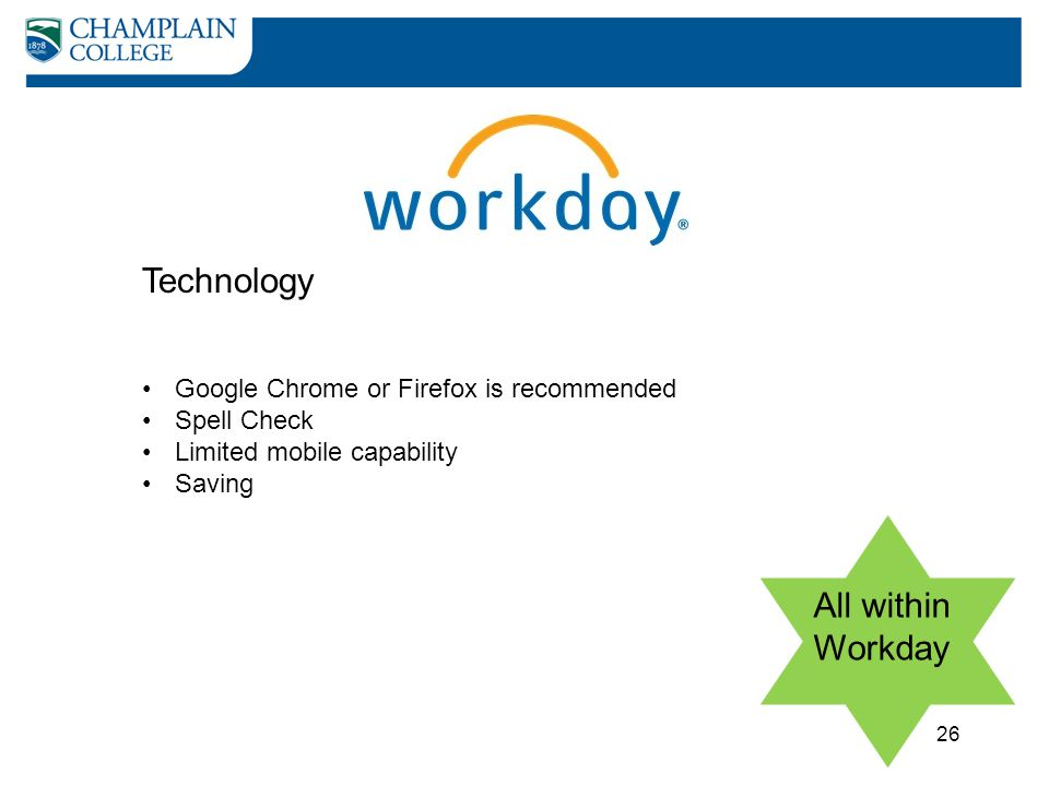 Technology 26 All within Workday Google Chrome or Firefox is recommended Spell Check Limited mobile capability Saving