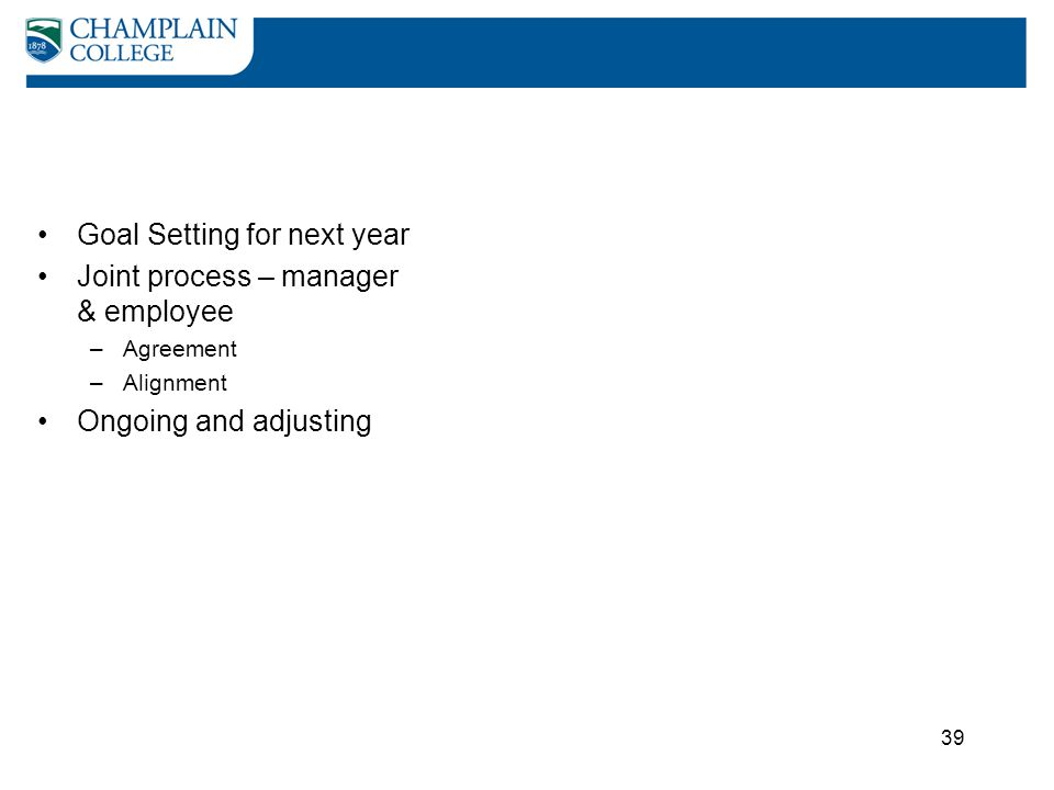 39 Goal Setting for next year Joint process – manager & employee –Agreement –Alignment Ongoing and adjusting