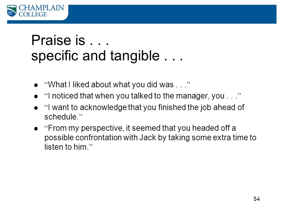 "54 Praise is... specific and tangible... "" What I liked about what you did was... "" "" I noticed that when you talked to the manager, you... "" "" I want"