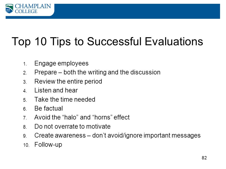 82 Top 10 Tips to Successful Evaluations 1. Engage employees 2. Prepare – both the writing and the discussion 3. Review the entire period 4. Listen an